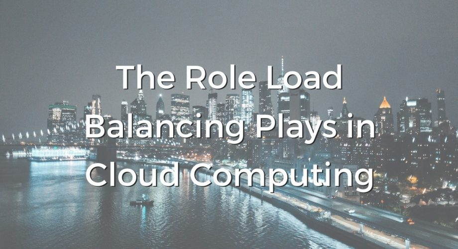 The Role Load Balancing Plays in Cloud Computing.
