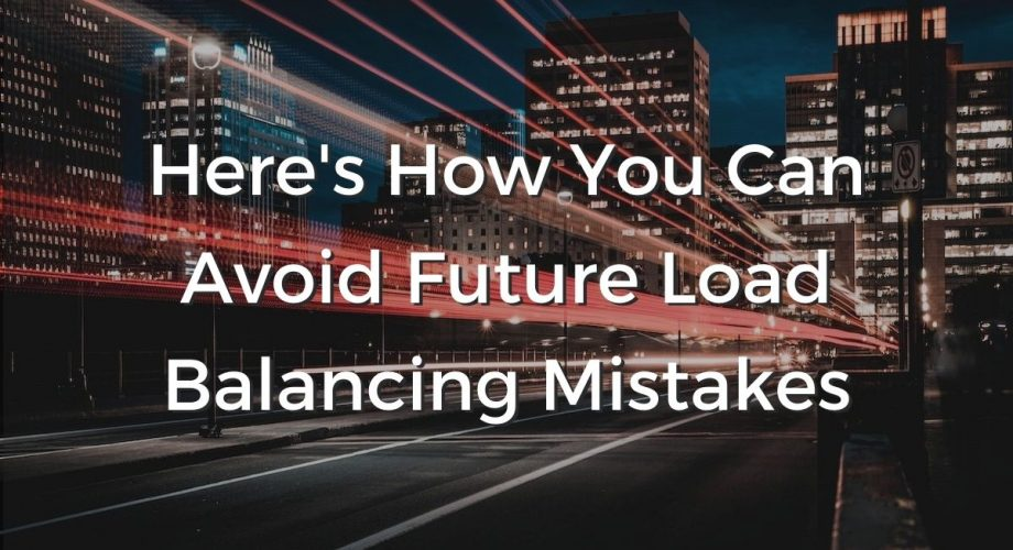 Here's how you can avoid future load balancing mistakes.
