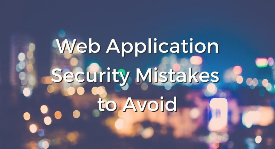Web application security mistakes to avoid.