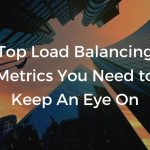 Top load balancing metrics you need to keep an eye on.