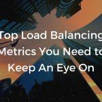 Top load balancing metrics you need to keep an eye on.